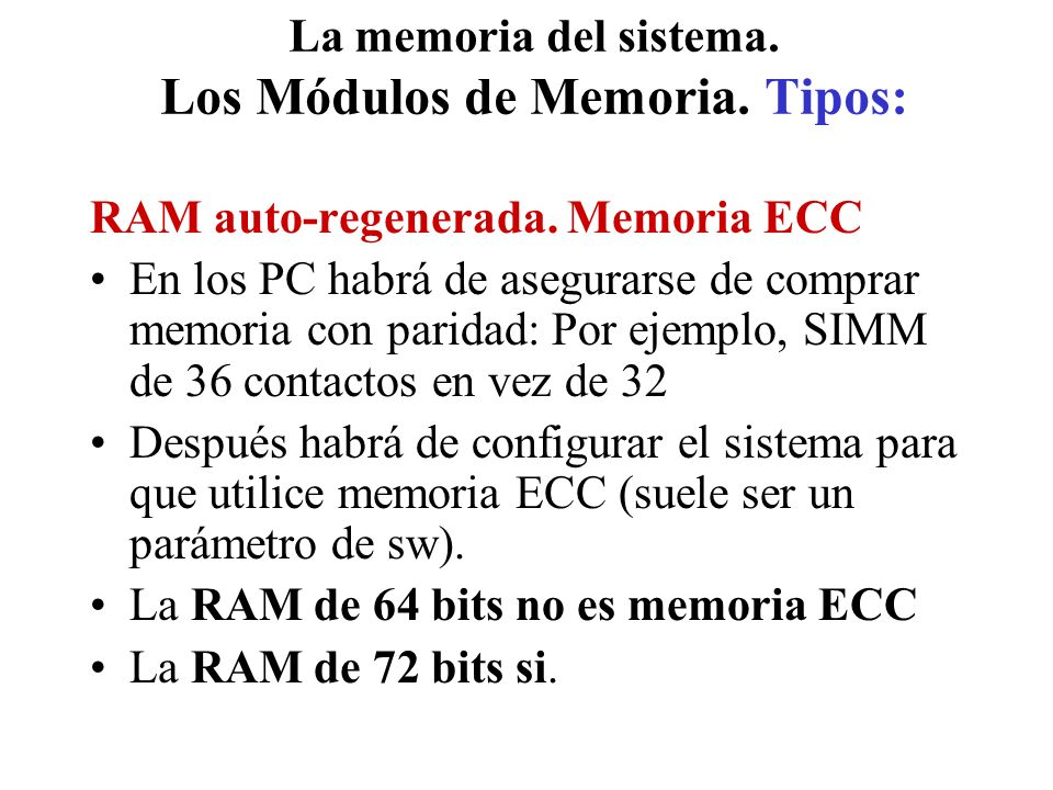 La memoria del sistema. Los Módulos de Memoria. Tipos: RAM auto-regenerada. Memoria ECC En los PC habrá de asegurarse de comprar memoria con paridad: