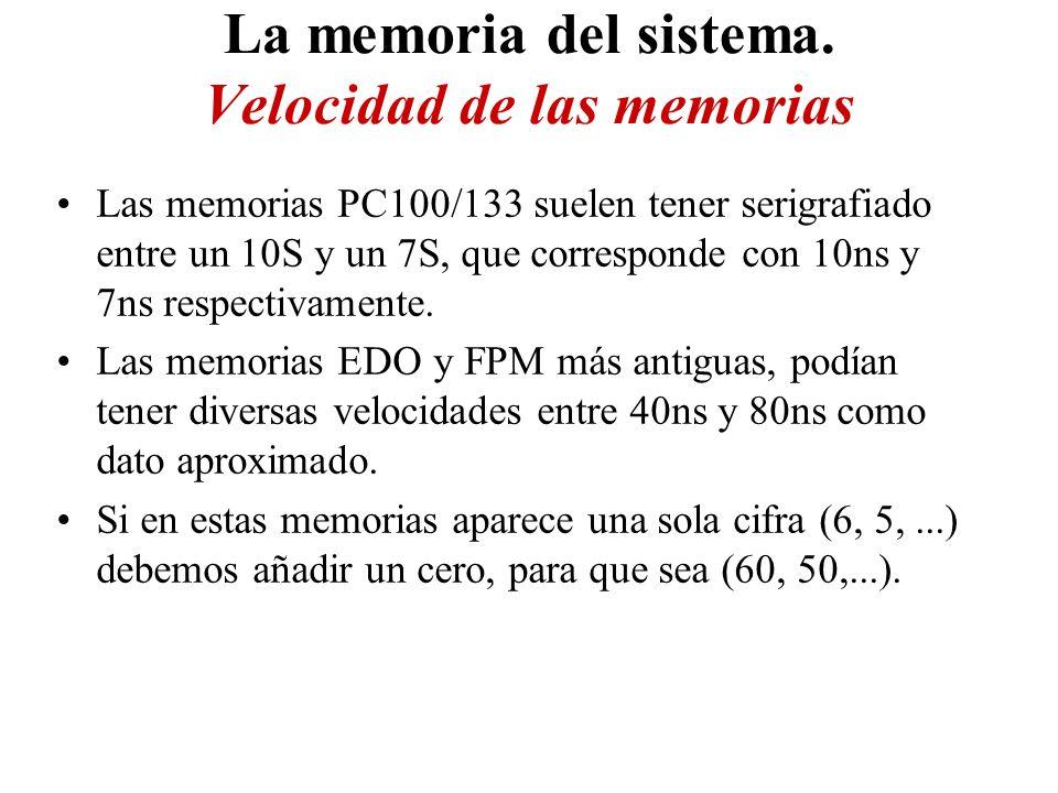 La memoria del sistema. Velocidad de las memorias Las memorias PC100/133 suelen tener serigrafiado entre un 10S y un 7S, que corresponde con 10ns y 7n