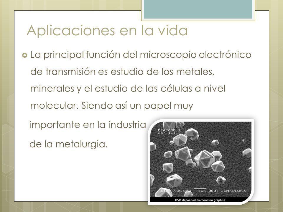 Aplicaciones en la vida La principal función del microscopio electrónico de transmisión es estudio de los metales, minerales y el estudio de las células a nivel molecular.