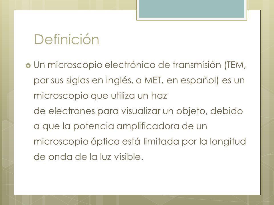 Definición Un microscopio electrónico de transmisión (TEM, por sus siglas en inglés, o MET, en español) es un microscopio que utiliza un haz de electrones para visualizar un objeto, debido a que la potencia amplificadora de un microscopio óptico está limitada por la longitud de onda de la luz visible.