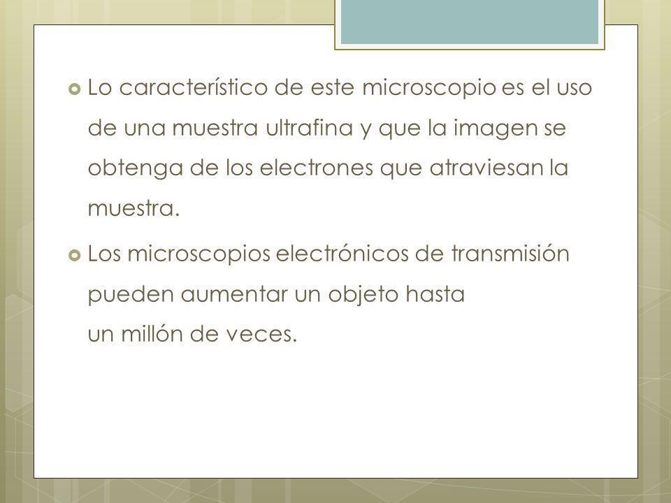 Lo característico de este microscopio es el uso de una muestra ultrafina y que la imagen se obtenga de los electrones que atraviesan la muestra.