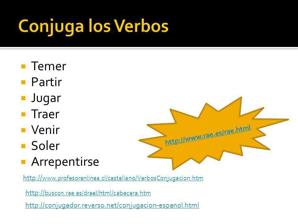 Temer Partir Jugar Traer Venir Soler Arrepentirse http:// www.profesorenlinea.cl/castellano/VerbosConjugacion.htm http:// buscon.rae.es/draeI/html/cabecera.htm http://conjugador.reverso.net/conjugacion-espanol.html http://www.rae.es/rae.html