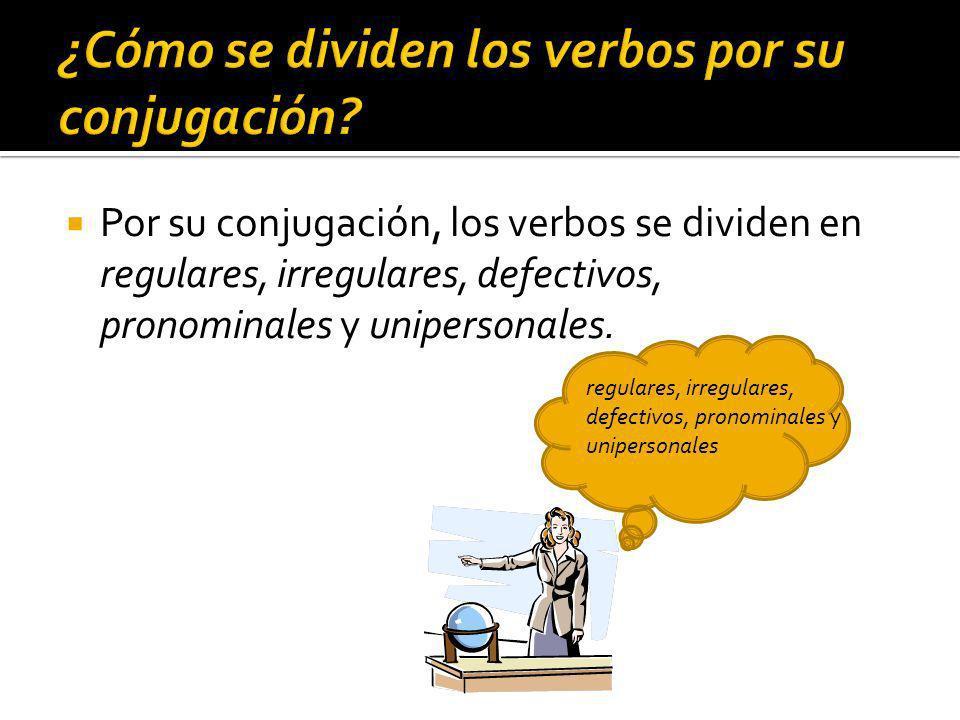 Por su conjugación, los verbos se dividen en regulares, irregulares, defectivos, pronominales y unipersonales.