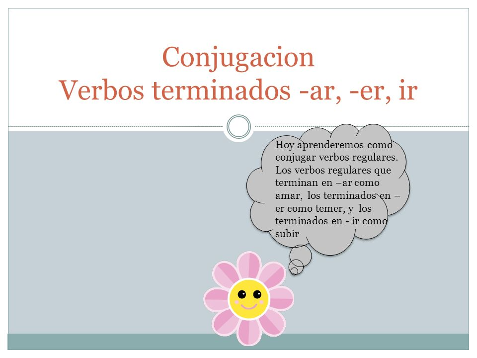 Conjugacion Verbos terminados -ar, -er, ir Hoy aprenderemos como conjugar verbos regulares.