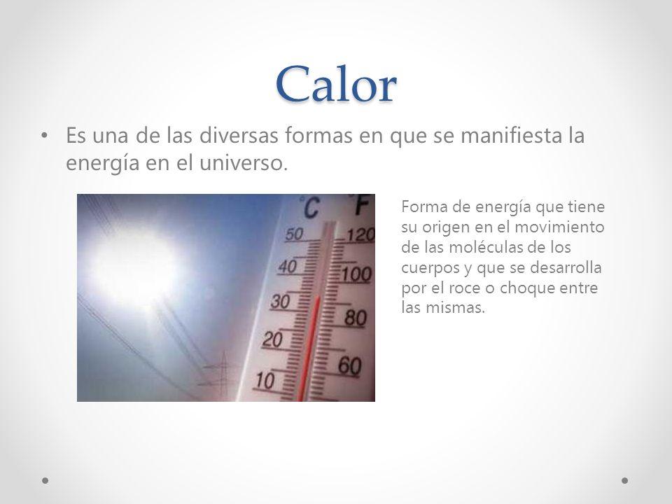 Calor Es una de las diversas formas en que se manifiesta la energía en el universo.