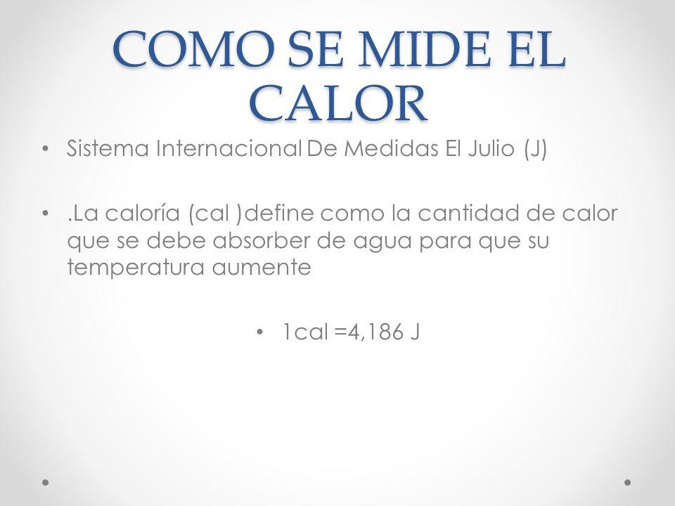 COMO SE MIDE EL CALOR Sistema Internacional De Medidas El Julio (J).La caloría (cal )define como la cantidad de calor que se debe absorber de agua para que su temperatura aumente 1cal =4,186 J