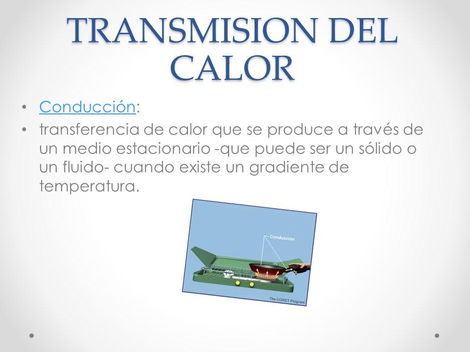 TRANSMISION DEL CALOR Conducción: Conducción transferencia de calor que se produce a través de un medio estacionario -que puede ser un sólido o un fluido- cuando existe un gradiente de temperatura.