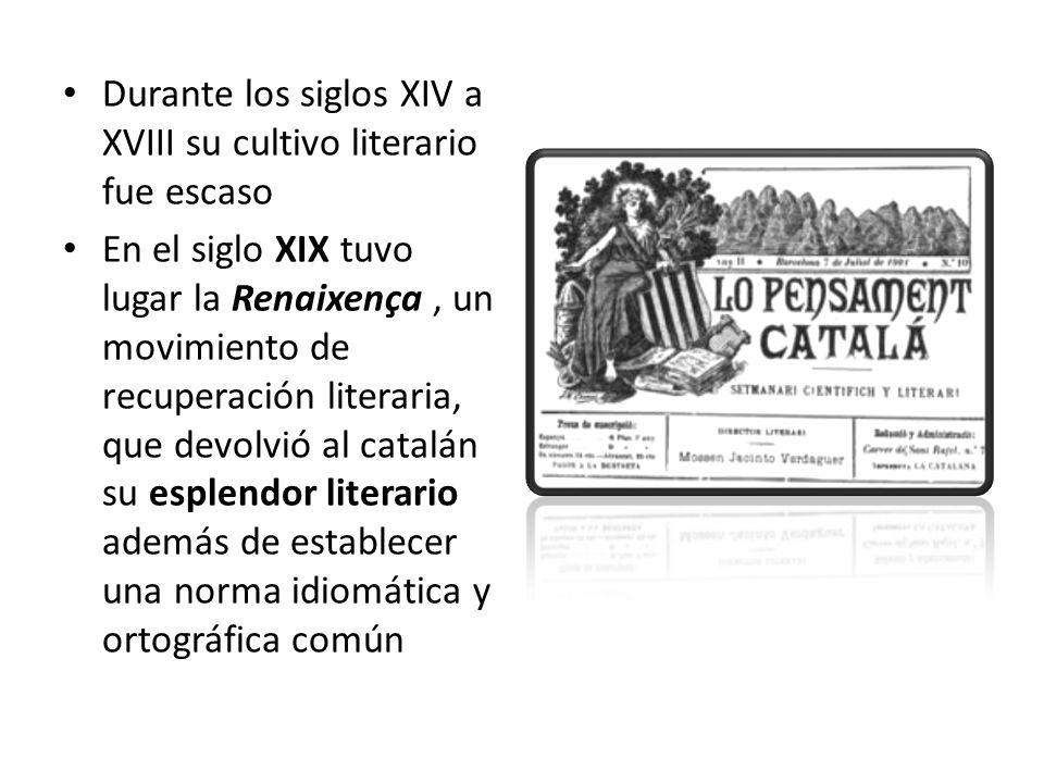 Durante los siglos XIV a XVIII su cultivo literario fue escaso En el siglo XIX tuvo lugar la Renaixença, un movimiento de recuperación literaria, que devolvió al catalán su esplendor literario además de establecer una norma idiomática y ortográfica común