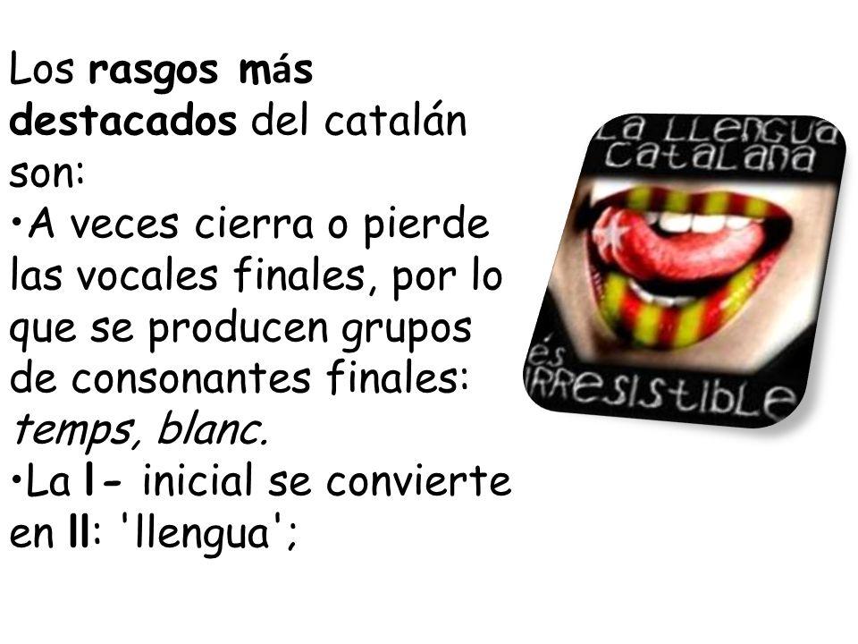 Los rasgos m á s destacados del catalán son: A veces cierra o pierde las vocales finales, por lo que se producen grupos de consonantes finales: temps, blanc.