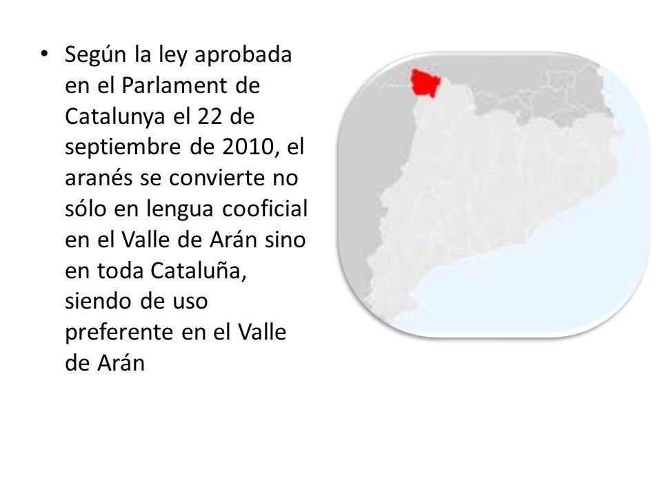 Según la ley aprobada en el Parlament de Catalunya el 22 de septiembre de 2010, el aranés se convierte no sólo en lengua cooficial en el Valle de Arán sino en toda Cataluña, siendo de uso preferente en el Valle de Arán