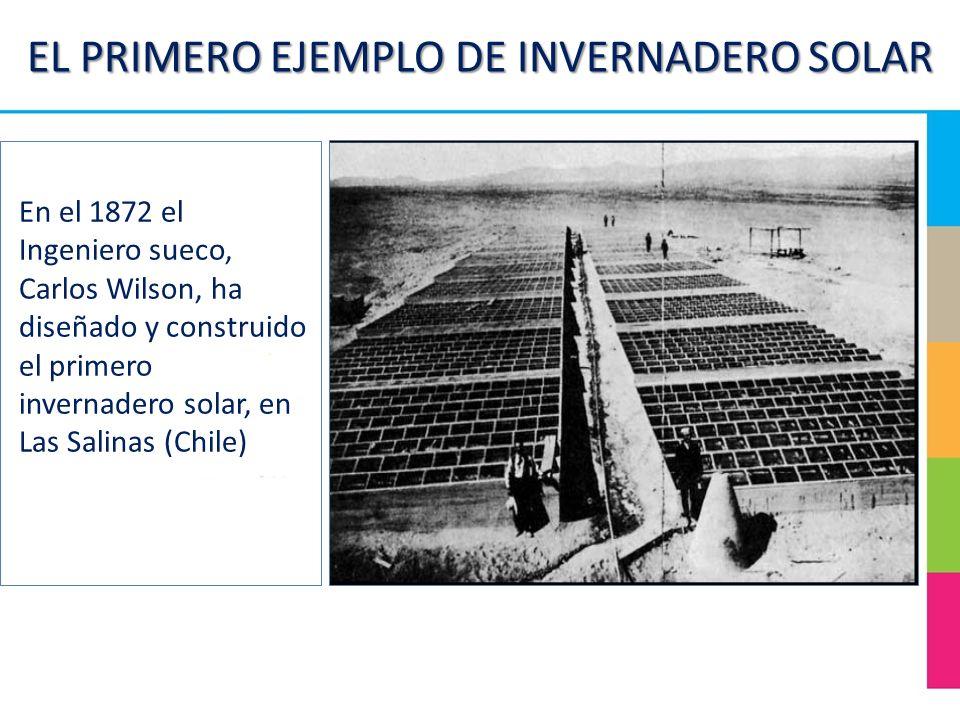 EL PRIMERO EJEMPLO DE INVERNADERO SOLAR En el 1872 el Ingeniero sueco, Carlos Wilson, ha diseñado y construido el primero invernadero solar, en Las Sa