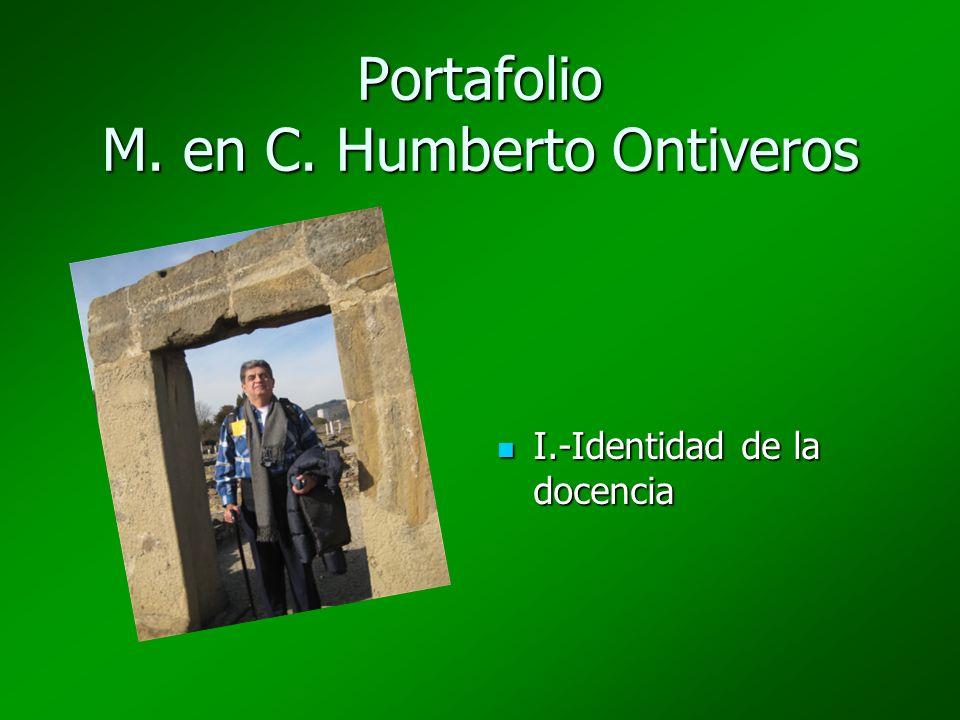 Portafolio M. en C. Humberto Ontiveros I.-Identidad de la docencia I.-Identidad de la docencia