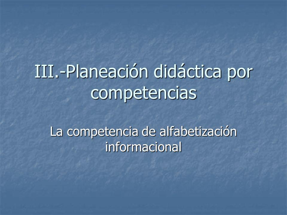 III.-Planeación didáctica por competencias La competencia de alfabetización informacional