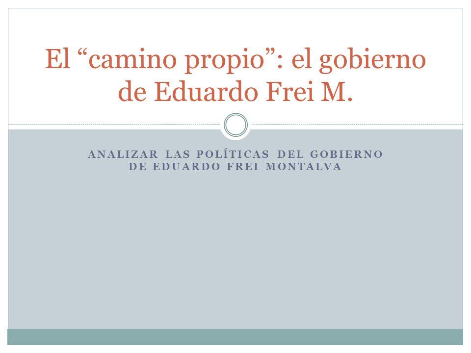 ANALIZAR LAS POLÍTICAS DEL GOBIERNO DE EDUARDO FREI MONTALVA El camino propio: el gobierno de Eduardo Frei M.