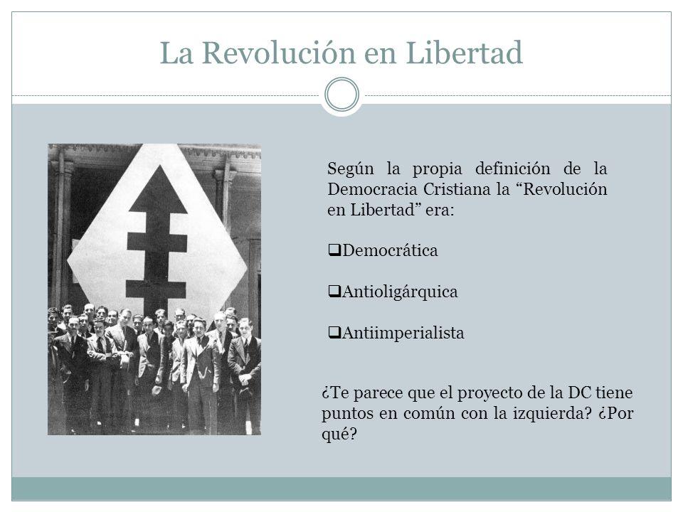 La Revolución en Libertad Según la propia definición de la Democracia Cristiana la Revolución en Libertad era: Democrática Antioligárquica Antiimperia