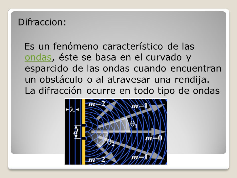 Difraccion: Es un fenómeno característico de las ondas, éste se basa en el curvado y esparcido de las ondas cuando encuentran un obstáculo o al atrave