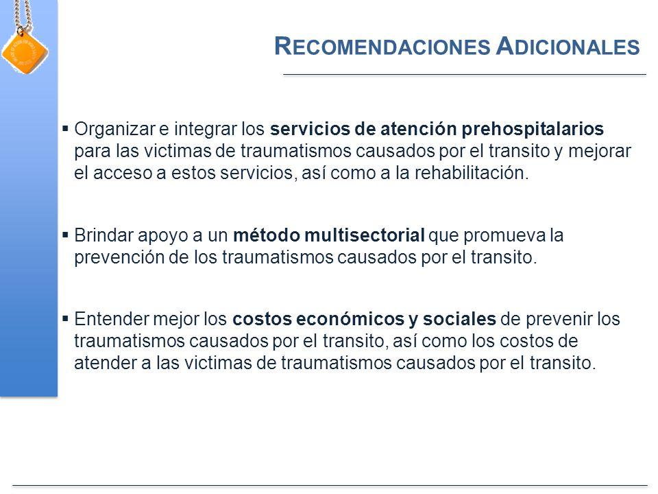 R ECOMENDACIONES A DICIONALES Organizar e integrar los servicios de atención prehospitalarios para las victimas de traumatismos causados por el transito y mejorar el acceso a estos servicios, así como a la rehabilitación.