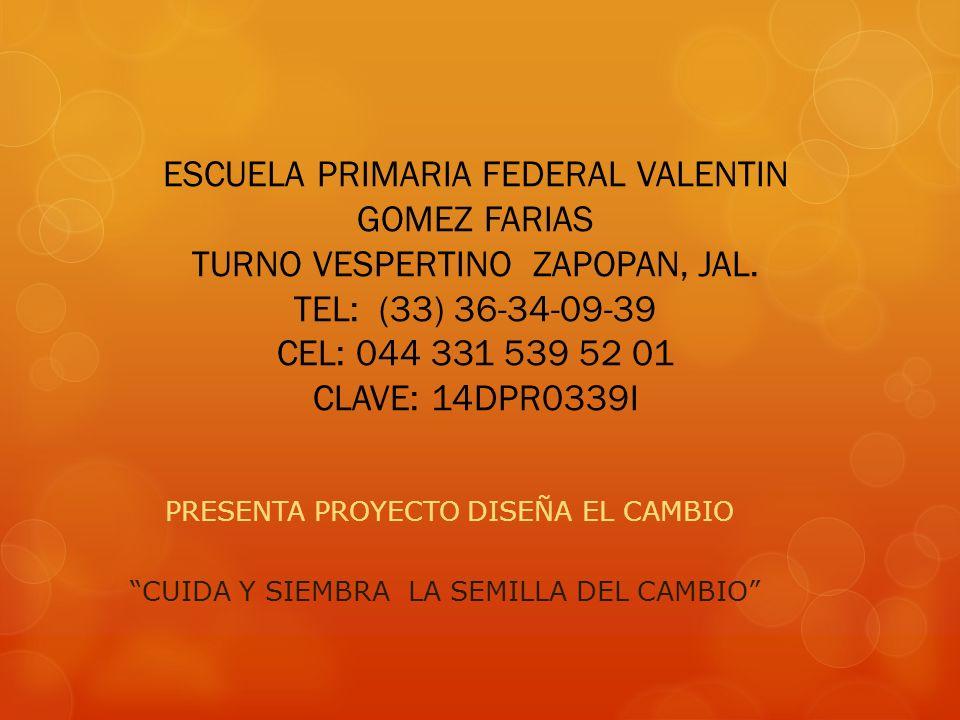 ESCUELA PRIMARIA FEDERAL VALENTIN GOMEZ FARIAS TURNO VESPERTINO ZAPOPAN, JAL. TEL: (33) 36-34-09-39 CEL: 044 331 539 52 01 CLAVE: 14DPR0339I PRESENTA
