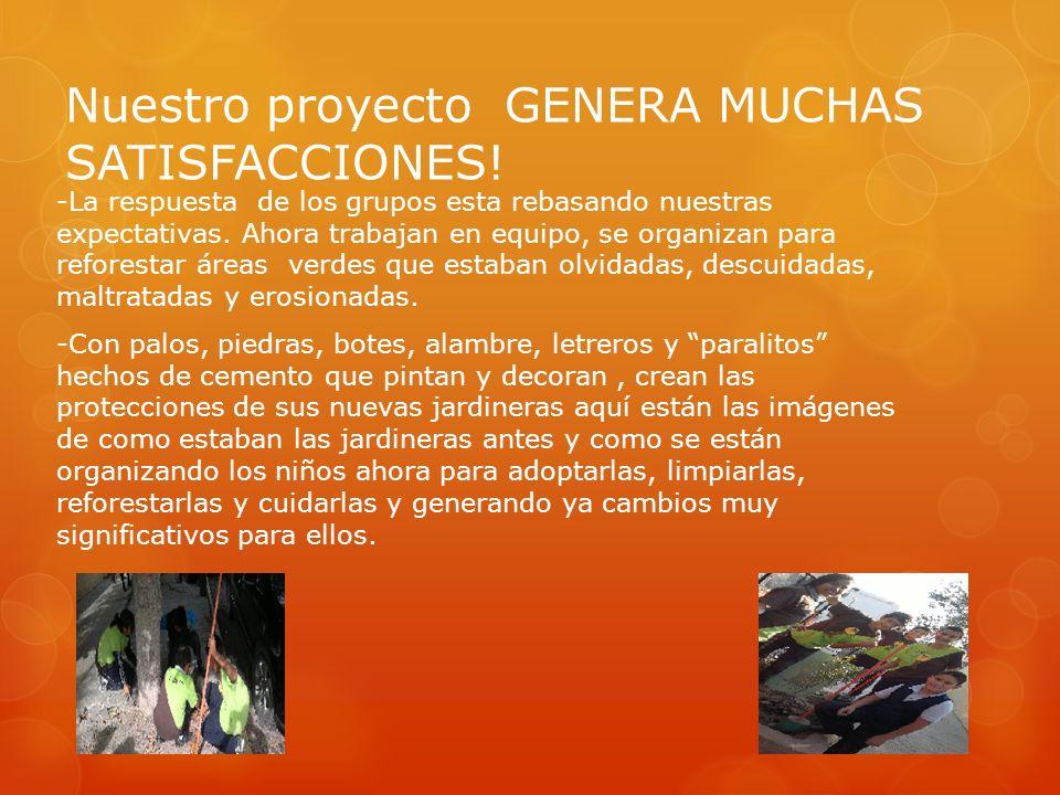 Nuestro proyecto GENERA MUCHAS SATISFACCIONES! -La respuesta de los grupos esta rebasando nuestras expectativas. Ahora trabajan en equipo, se organiza