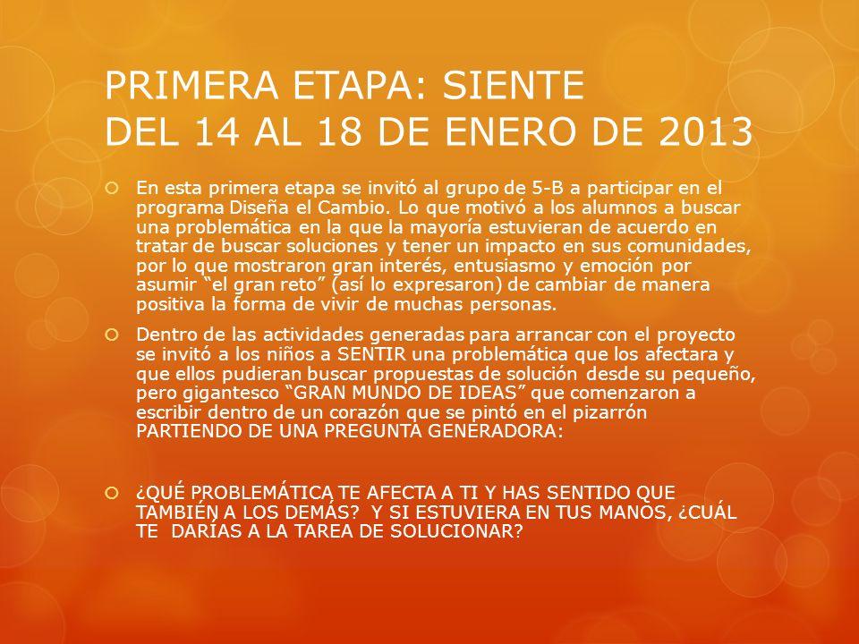 PRIMERA ETAPA: SIENTE DEL 14 AL 18 DE ENERO DE 2013 En esta primera etapa se invitó al grupo de 5-B a participar en el programa Diseña el Cambio. Lo q