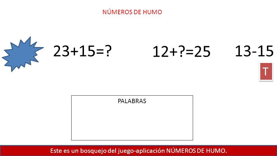 Este es un bosquejo del juego-aplicación NÚMEROS DE HUMO. NÚMEROS DE HUMO 23+15=? 12+?=25 13-15 T T PALABRAS