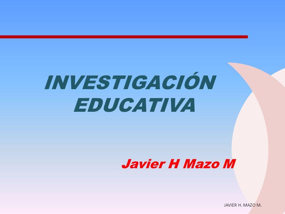 JAVIER H. MAZO M. INVESTIGACIÓN EDUCATIVA Javier H Mazo M