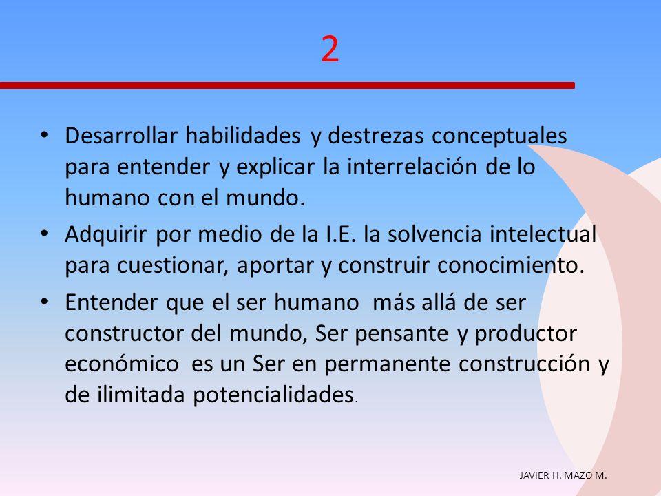 JAVIER H. MAZO M. 2 Desarrollar habilidades y destrezas conceptuales para entender y explicar la interrelación de lo humano con el mundo. Adquirir por