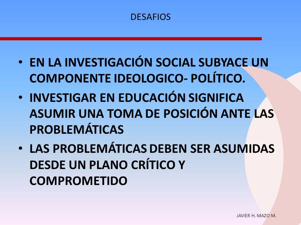 JAVIER H. MAZO M. DESAFIOS EN LA INVESTIGACIÓN SOCIAL SUBYACE UN COMPONENTE IDEOLOGICO- POLÍTICO. INVESTIGAR EN EDUCACIÓN SIGNIFICA ASUMIR UNA TOMA DE