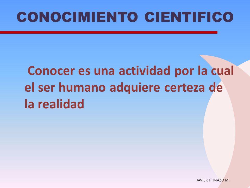 JAVIER H. MAZO M. CONOCIMIENTO CIENTIFICO Conocer es una actividad por la cual el ser humano adquiere certeza de la realidad