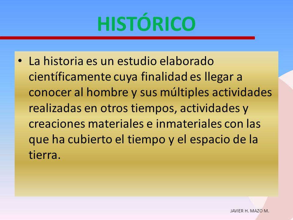 JAVIER H. MAZO M. HISTÓRICO La historia es un estudio elaborado científicamente cuya finalidad es llegar a conocer al hombre y sus múltiples actividad