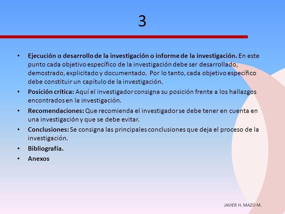 JAVIER H. MAZO M. 3 Ejecución o desarrollo de la investigación o informe de la investigación. En este punto cada objetivo específico de la investigaci