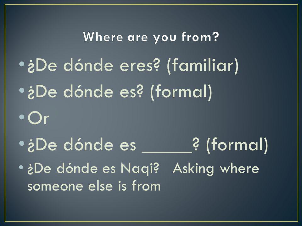 ¿De dónde eres. (familiar) ¿De dónde es. (formal) Or ¿De dónde es _____.