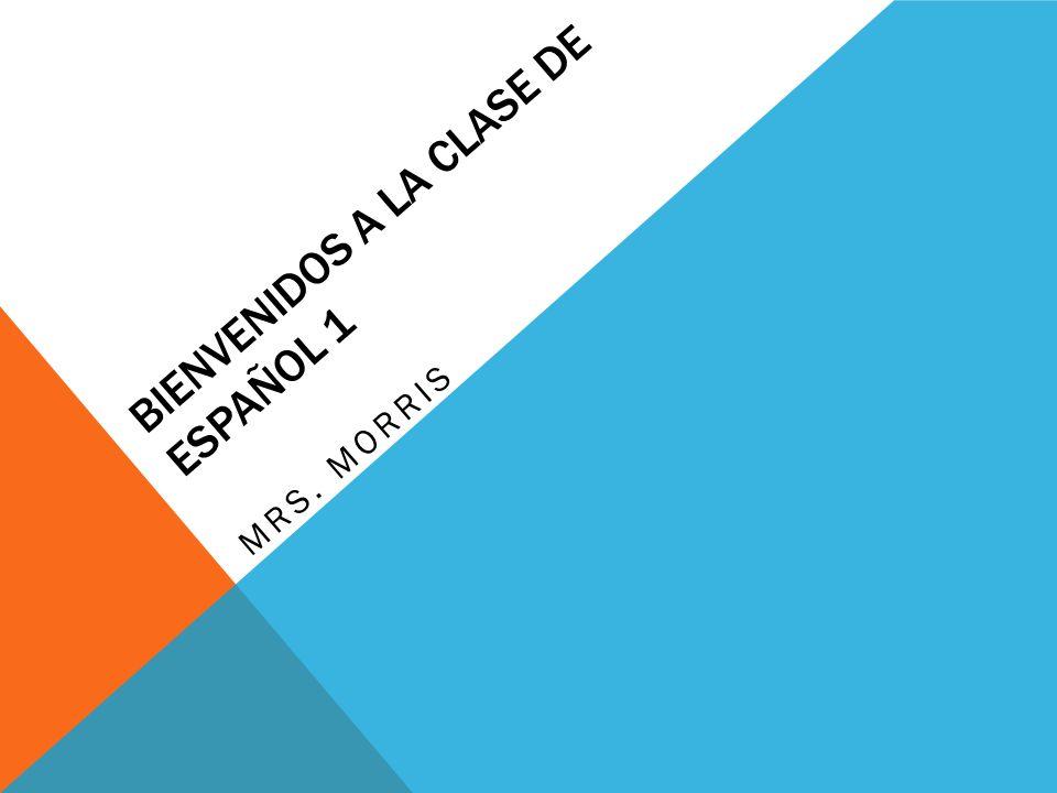 BIENVENIDOS A LA CLASE DE ESPAÑOL 1 MRS. MORRIS