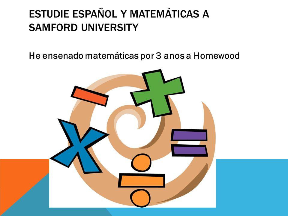 ESTUDIE ESPAÑOL Y MATEMÁTICAS A SAMFORD UNIVERSITY He ensenado matemáticas por 3 anos a Homewood