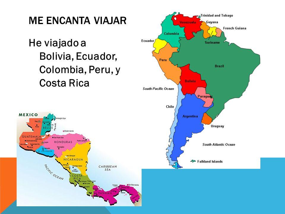 He viajado a Bolivia, Ecuador, Colombia, Peru, y Costa Rica ME ENCANTA VIAJAR
