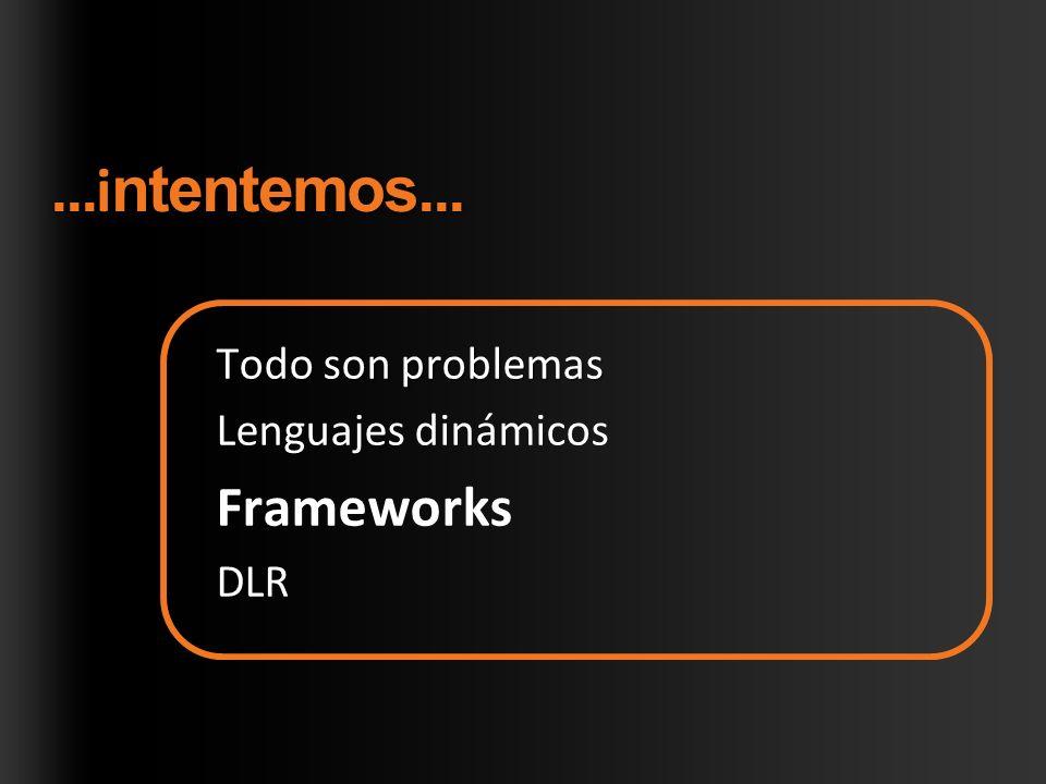 Todo son problemas Lenguajes dinámicos Frameworks DLR...ntentemos...... i ntentemos...