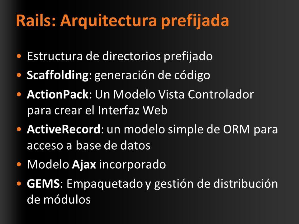 Rails: Arquitectura prefijada Estructura de directorios prefijado Scaffolding: generación de código ActionPack: Un Modelo Vista Controlador para crear el Interfaz Web ActiveRecord: un modelo simple de ORM para acceso a base de datos Modelo Ajax incorporado GEMS: Empaquetado y gestión de distribución de módulos