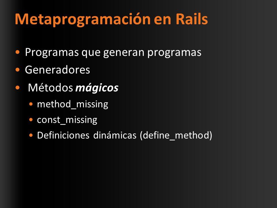 Metaprogramación en Rails Programas que generan programas Generadores Métodos mágicos method_missing const_missing Definiciones dinámicas (define_method)