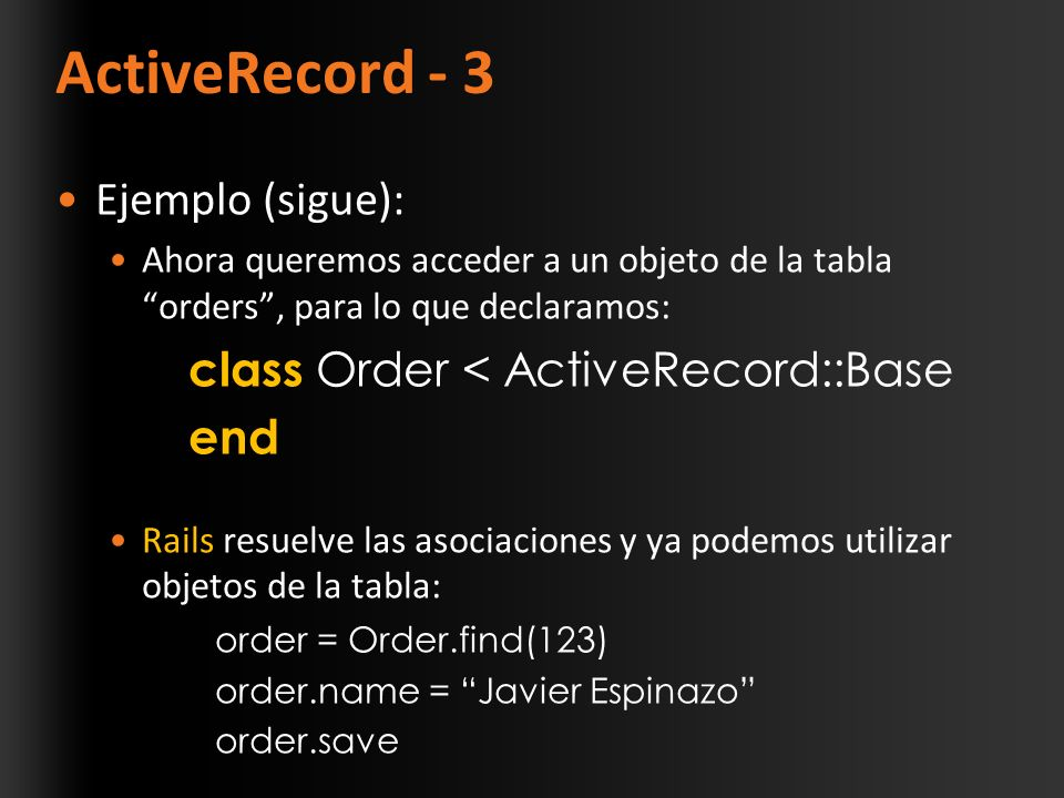 ActiveRecord - 3 Ejemplo (sigue): Ahora queremos acceder a un objeto de la tabla orders, para lo que declaramos: class Order < ActiveRecord::Base end Rails resuelve las asociaciones y ya podemos utilizar objetos de la tabla: order = Order.find(123) order.name = Javier Espinazo order.save