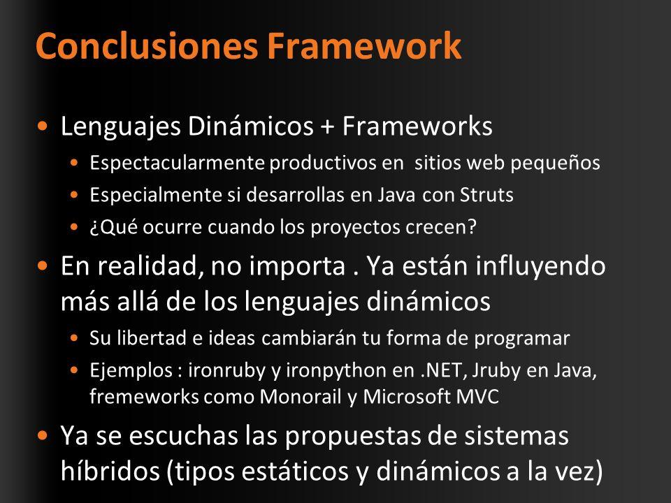 Conclusiones Framework Lenguajes Dinámicos + Frameworks Espectacularmente productivos en sitios web pequeños Especialmente si desarrollas en Java con Struts ¿Qué ocurre cuando los proyectos crecen.