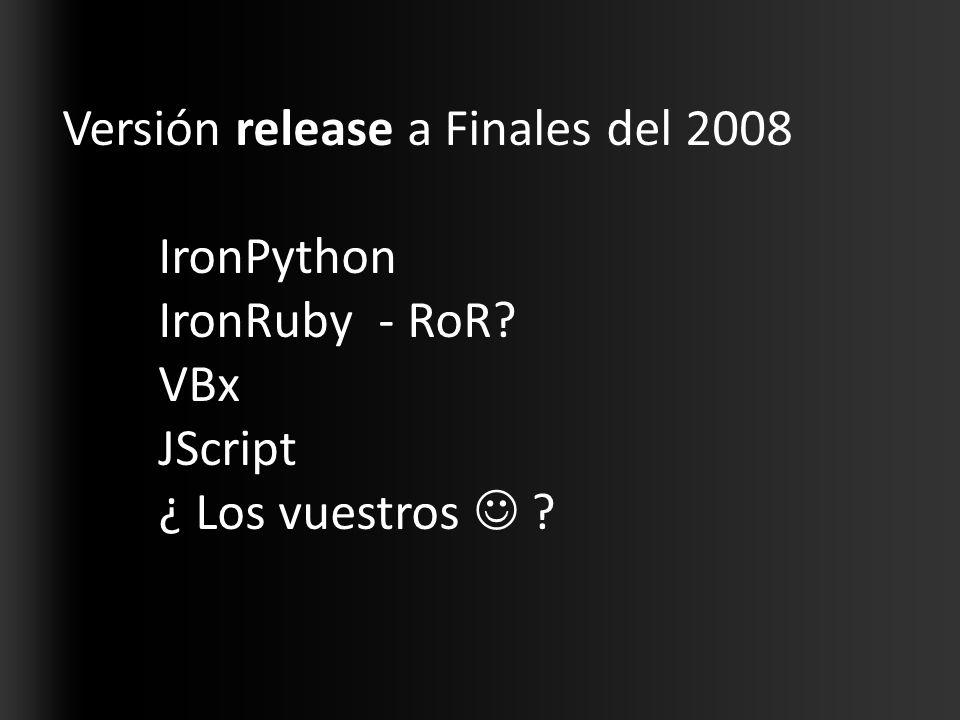 Versión release a Finales del 2008 IronPython IronRuby - RoR? VBx JScript ¿ Los vuestros ?