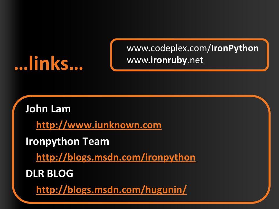…links… John Lam http://www.iunknown.com Ironpython Team http://blogs.msdn.com/ironpython DLR BLOG http://blogs.msdn.com/hugunin/ www.codeplex.com/IronPython www.ironruby.net