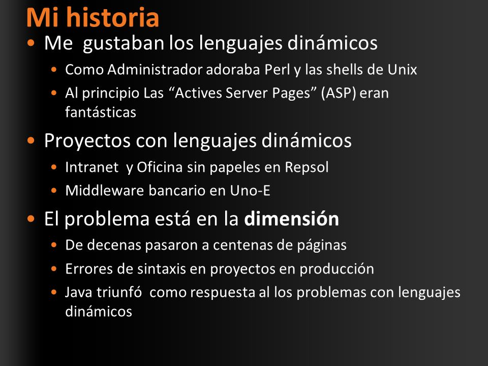 Mi historia Me gustaban los lenguajes dinámicos Como Administrador adoraba Perl y las shells de Unix Al principio Las Actives Server Pages (ASP) eran fantásticas Proyectos con lenguajes dinámicos Intranet y Oficina sin papeles en Repsol Middleware bancario en Uno-E El problema está en la dimensión De decenas pasaron a centenas de páginas Errores de sintaxis en proyectos en producción Java triunfó como respuesta al los problemas con lenguajes dinámicos