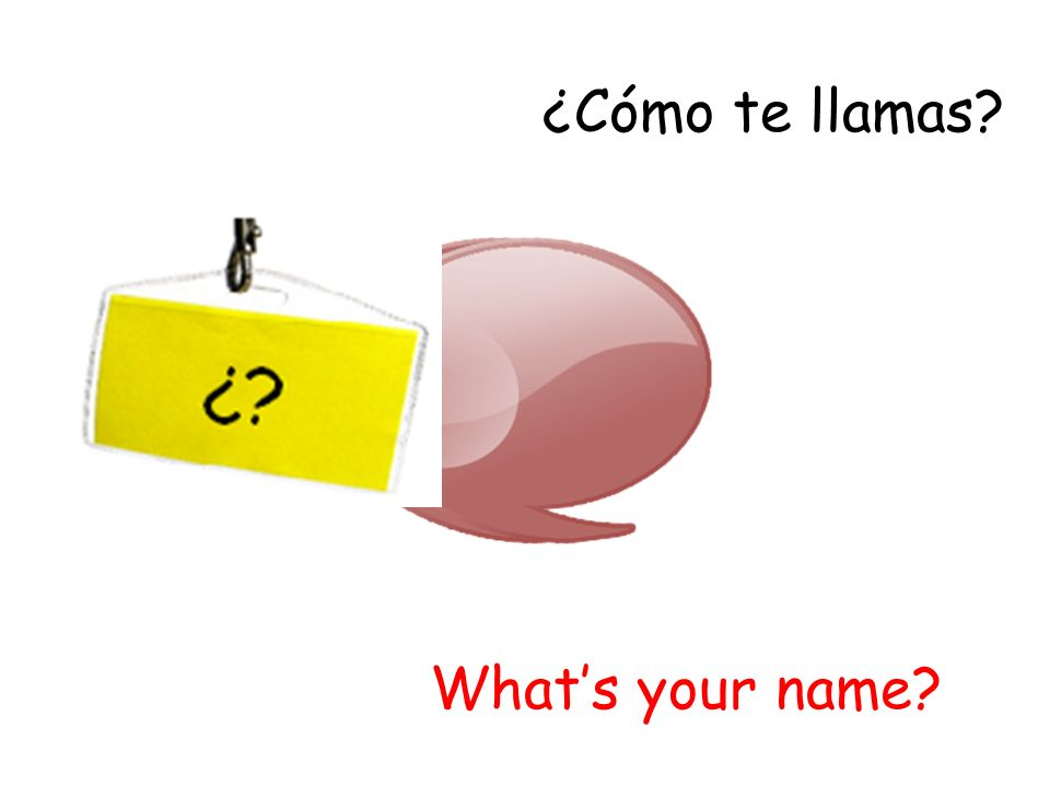 ¿Cómo te llamas? Whats your name?