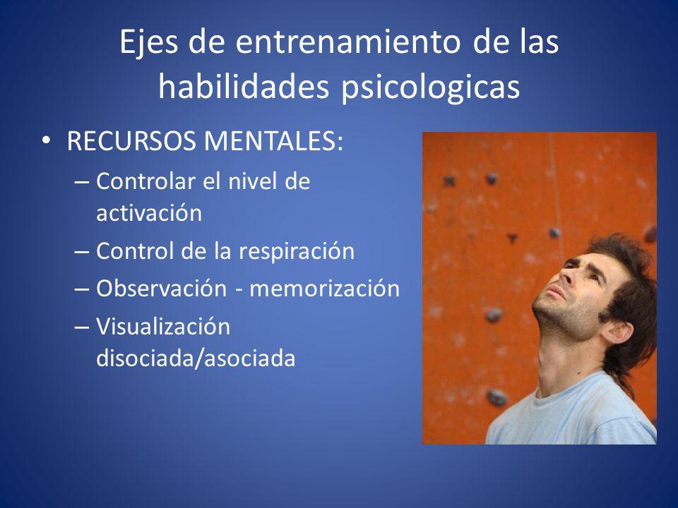 RECURSOS MENTALES: – Controlar el nivel de activación – Control de la respiración – Observación - memorización – Visualización disociada/asociada Ejes de entrenamiento de las habilidades psicologicas