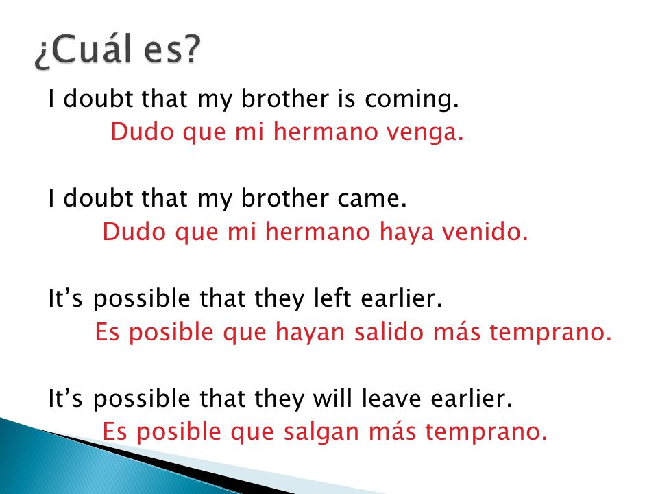 I doubt that my brother is coming.Dudo que mi hermano venga.