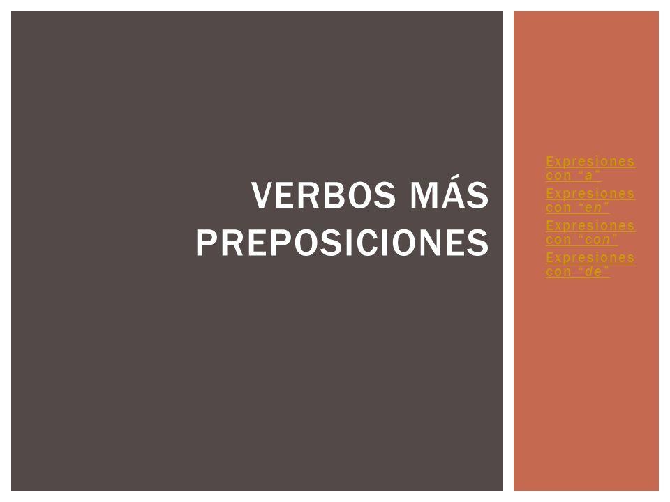 Expresiones con a Expresiones con a Expresiones con en Expresiones con en Expresiones con con Expresiones con Expresiones con de Expresiones con de VERBOS MÁS PREPOSICIONES