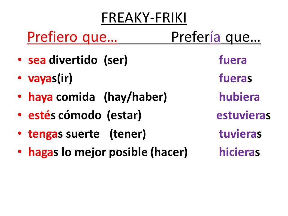 FREAKY-FRIKI Prefiero que…Prefería que… sea divertido(ser)fuera vayas(ir)fueras haya comida(hay/haber)hubiera estés cómodo (estar) estuvieras tengas s