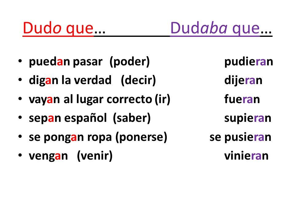 Dudo que…Dudaba que… puedan pasar (poder)pudieran digan la verdad (decir)dijeran vayan al lugar correcto (ir)fueran sepan español (saber)supieran se p