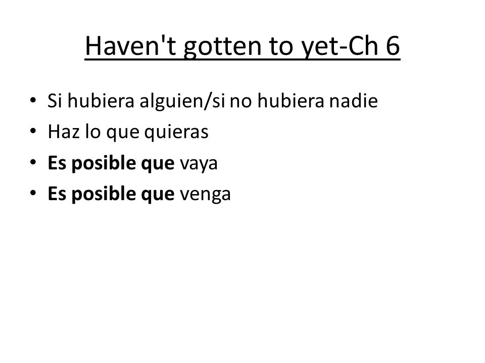 Haven't gotten to yet-Ch 6 Si hubiera alguien/si no hubiera nadie Haz lo que quieras Es posible que vaya Es posible que venga